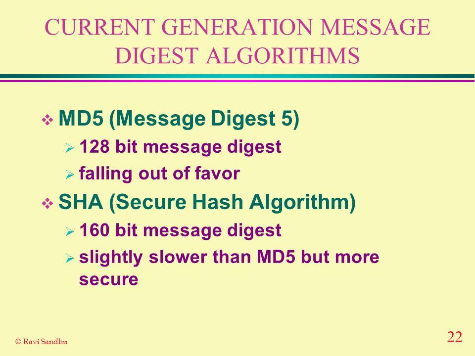 22 © Ravi Sandhu CURRENT GENERATION MESSAGE DIGEST ALGORITHMS MD5 (Message Digest 5) 128 bit message digest falling out of favor SHA (Secure Hash Algorithm) 160 bit message digest slightly slower than MD5 but more secure