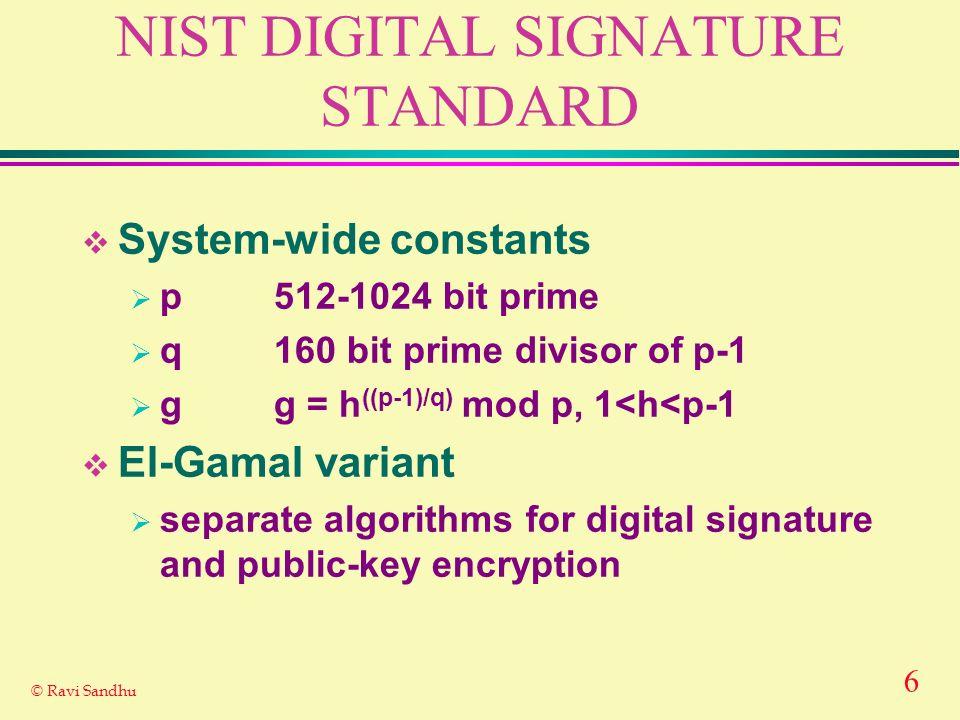 6 © Ravi Sandhu NIST DIGITAL SIGNATURE STANDARD System-wide constants p512-1024 bit prime q160 bit prime divisor of p-1 g g = h ((p-1)/q) mod p, 1<h<p-1 El-Gamal variant separate algorithms for digital signature and public-key encryption