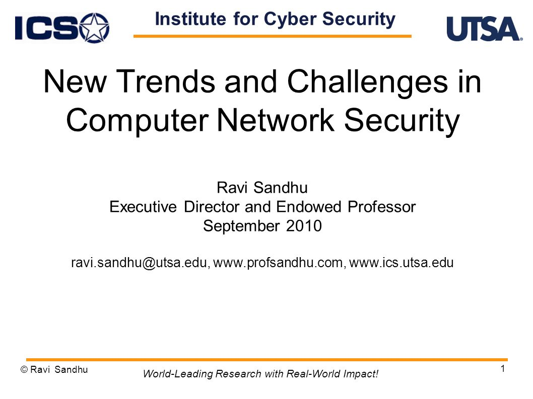 1 New Trends and Challenges in Computer Network Security Ravi Sandhu Executive Director and Endowed Professor September 2010 ravi.sandhu@utsa.edu, www.profsandhu.com, www.ics.utsa.edu © Ravi Sandhu World-Leading Research with Real-World Impact.