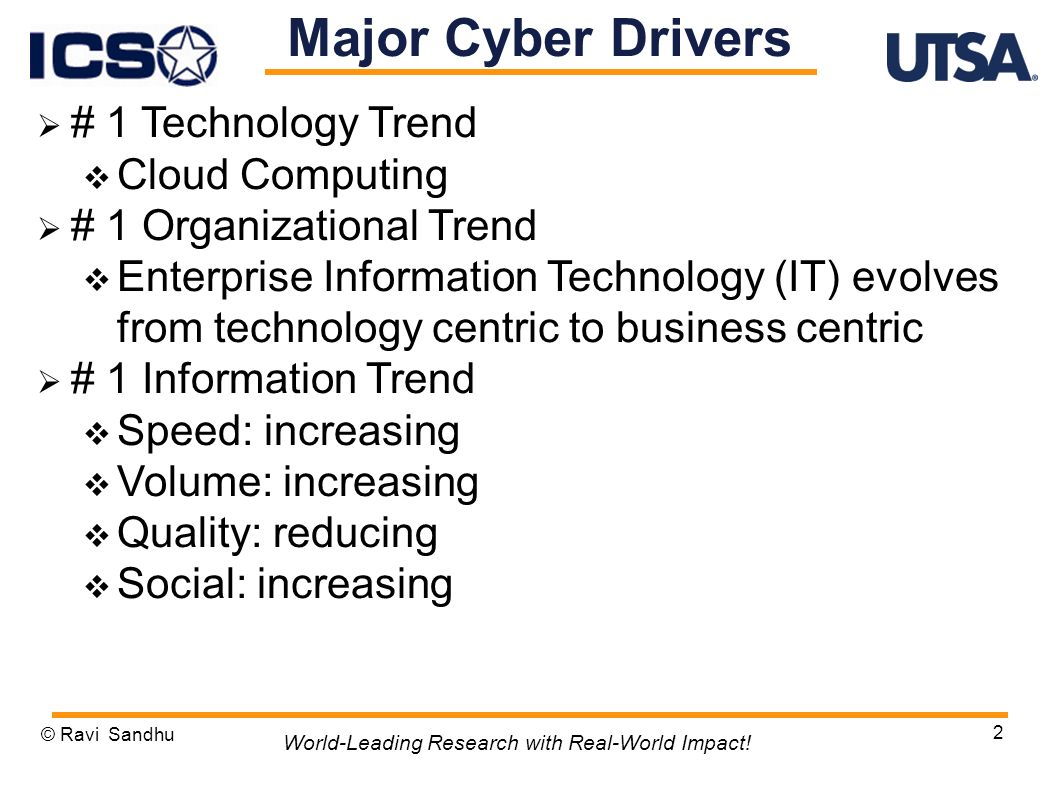 2 Major Cyber Drivers # 1 Technology Trend Cloud Computing # 1 Organizational Trend Enterprise Information Technology (IT) evolves from technology centric to business centric # 1 Information Trend Speed: increasing Volume: increasing Quality: reducing Social: increasing © Ravi Sandhu World-Leading Research with Real-World Impact!