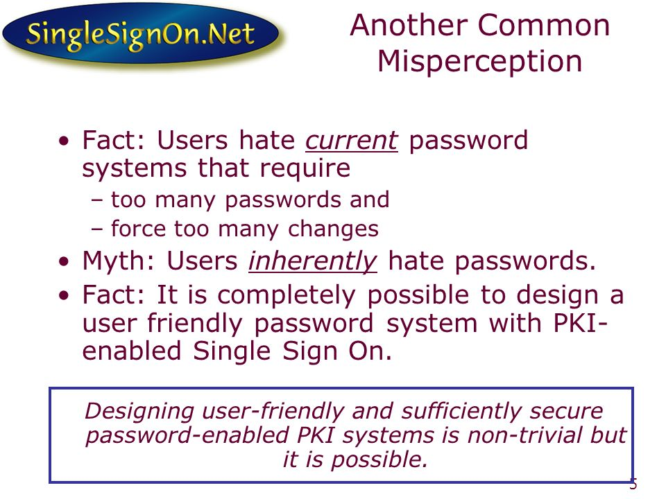 5 Another Common Misperception Fact: Users hate current password systems that require –too many passwords and –force too many changes Myth: Users inhe
