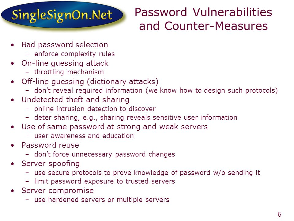 6 Password Vulnerabilities and Counter-Measures Bad password selection –enforce complexity rules On-line guessing attack –throttling mechanism Off-line guessing (dictionary attacks) –dont reveal required information (we know how to design such protocols) Undetected theft and sharing –online intrusion detection to discover –deter sharing, e.g., sharing reveals sensitive user information Use of same password at strong and weak servers –user awareness and education Password reuse –dont force unnecessary password changes Server spoofing –use secure protocols to prove knowledge of password w/o sending it –limit password exposure to trusted servers Server compromise –use hardened servers or multiple servers
