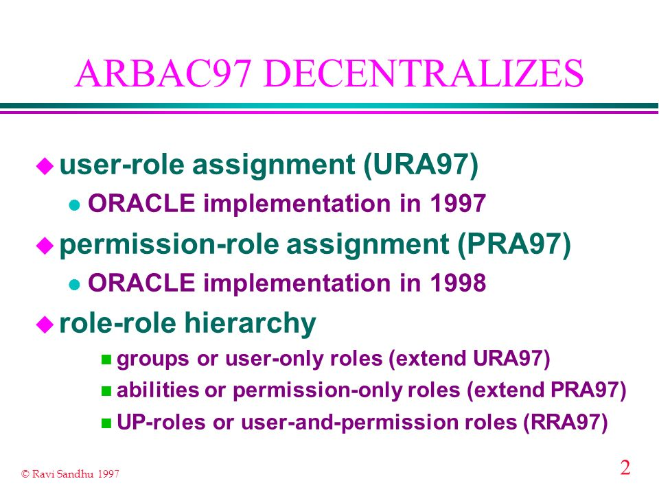 2 © Ravi Sandhu 1997 ARBAC97 DECENTRALIZES u user-role assignment (URA97) l ORACLE implementation in 1997 u permission-role assignment (PRA97) l ORACLE implementation in 1998 u role-role hierarchy n groups or user-only roles (extend URA97) n abilities or permission-only roles (extend PRA97) n UP-roles or user-and-permission roles (RRA97)