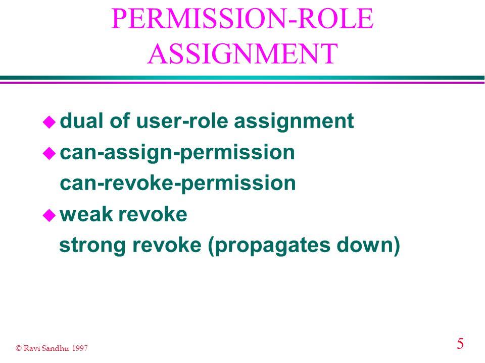 5 © Ravi Sandhu 1997 PERMISSION-ROLE ASSIGNMENT u dual of user-role assignment u can-assign-permission can-revoke-permission u weak revoke strong revoke (propagates down)