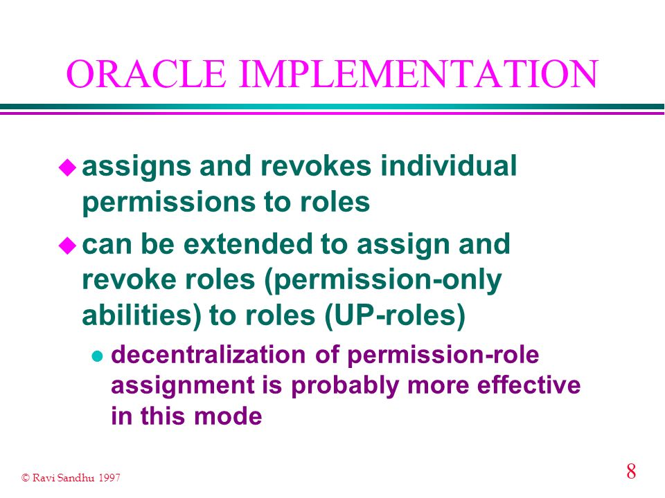 8 © Ravi Sandhu 1997 ORACLE IMPLEMENTATION u assigns and revokes individual permissions to roles u can be extended to assign and revoke roles (permission-only abilities) to roles (UP-roles) l decentralization of permission-role assignment is probably more effective in this mode
