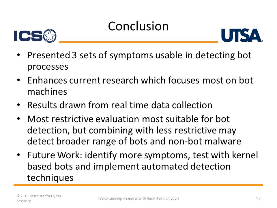 Conclusion Presented 3 sets of symptoms usable in detecting bot processes Enhances current research which focuses most on bot machines Results drawn from real time data collection Most restrictive evaluation most suitable for bot detection, but combining with less restrictive may detect broader range of bots and non-bot malware Future Work: identify more symptoms, test with kernel based bots and implement automated detection techniques ©2010 Institute for Cyber Security World-Leading Research with Real-World Impact.