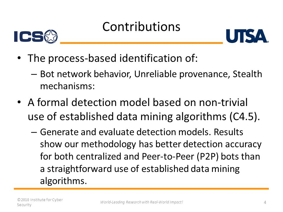 Contributions The process-based identification of: – Bot network behavior, Unreliable provenance, Stealth mechanisms: A formal detection model based on non-trivial use of established data mining algorithms (C4.5).