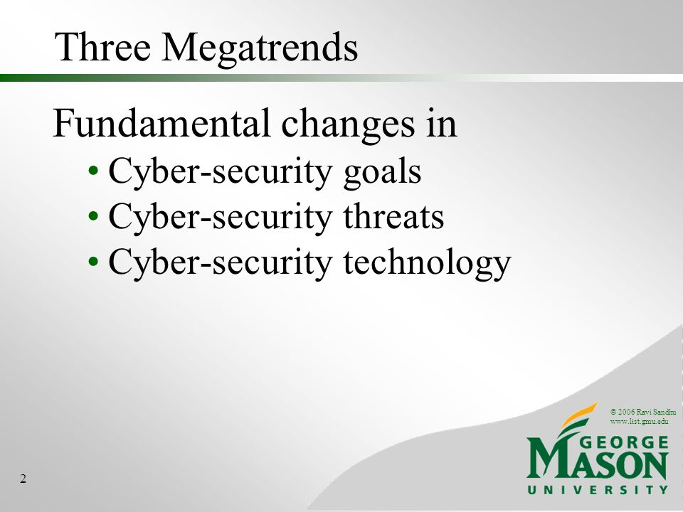 © 2006 Ravi Sandhu www.list.gmu.edu 2 Three Megatrends Fundamental changes in Cyber-security goals Cyber-security threats Cyber-security technology