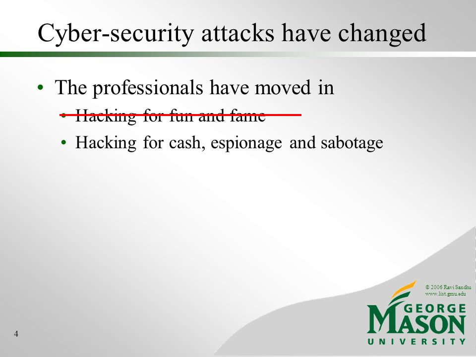 © 2006 Ravi Sandhu www.list.gmu.edu 4 Cyber-security attacks have changed The professionals have moved in Hacking for fun and fame Hacking for cash, espionage and sabotage
