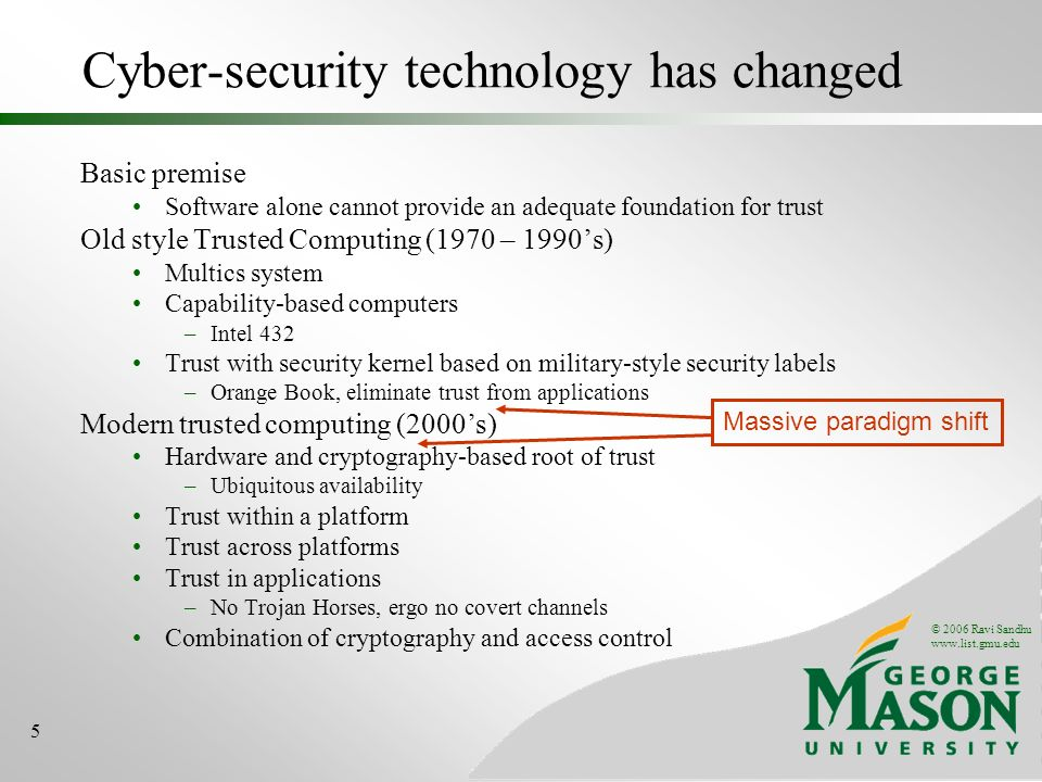 © 2006 Ravi Sandhu www.list.gmu.edu 5 Basic premise Software alone cannot provide an adequate foundation for trust Old style Trusted Computing (1970 – 1990s) Multics system Capability-based computers –Intel 432 Trust with security kernel based on military-style security labels –Orange Book, eliminate trust from applications Modern trusted computing (2000s) Hardware and cryptography-based root of trust –Ubiquitous availability Trust within a platform Trust across platforms Trust in applications –No Trojan Horses, ergo no covert channels Combination of cryptography and access control Cyber-security technology has changed Massive paradigm shift