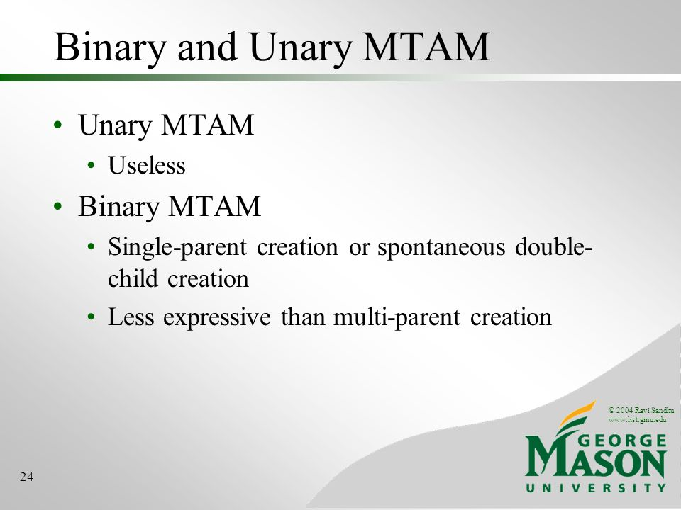 © 2004 Ravi Sandhu   24 Binary and Unary MTAM Unary MTAM Useless Binary MTAM Single-parent creation or spontaneous double- child creation Less expressive than multi-parent creation