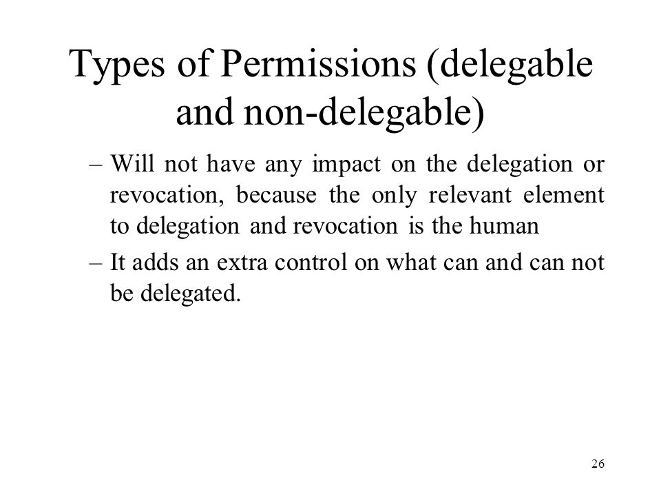 26 Types of Permissions (delegable and non-delegable) –Will not have any impact on the delegation or revocation, because the only relevant element to delegation and revocation is the human –It adds an extra control on what can and can not be delegated.