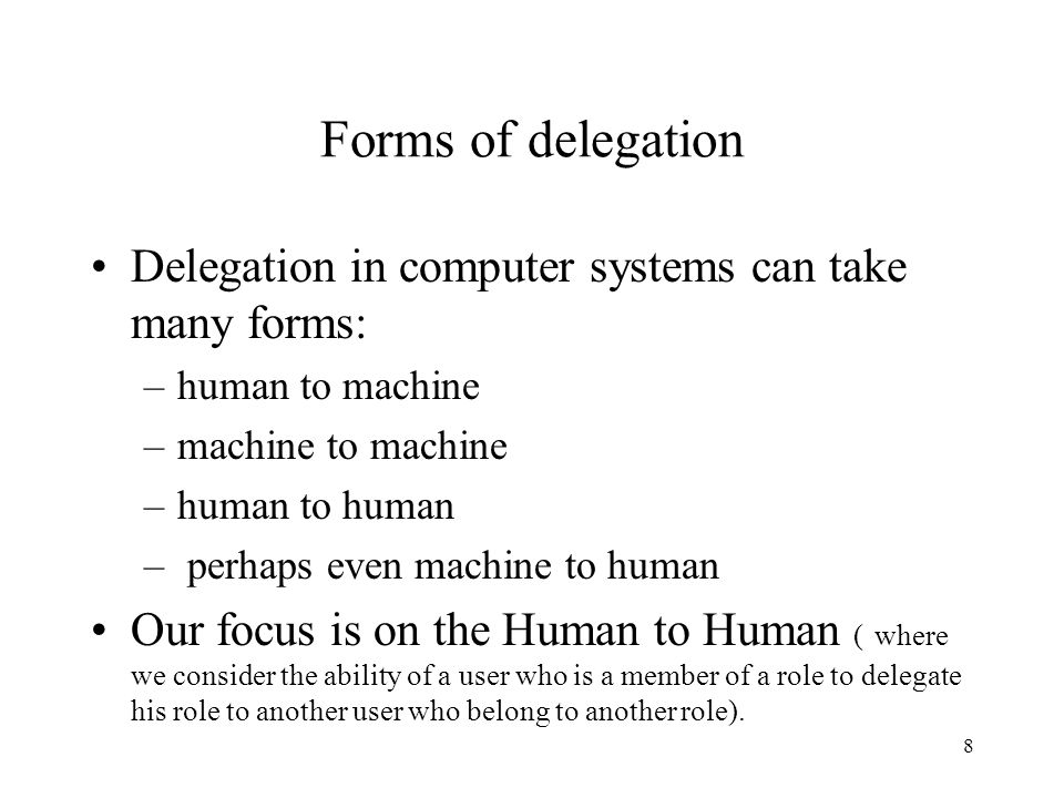 8 Forms of delegation Delegation in computer systems can take many forms: –human to machine –machine to machine –human to human – perhaps even machine to human Our focus is on the Human to Human ( where we consider the ability of a user who is a member of a role to delegate his role to another user who belong to another role).