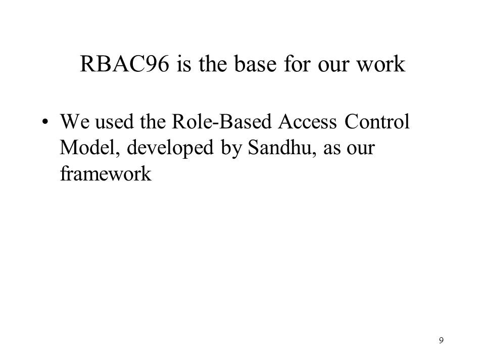 9 RBAC96 is the base for our work We used the Role-Based Access Control Model, developed by Sandhu, as our framework
