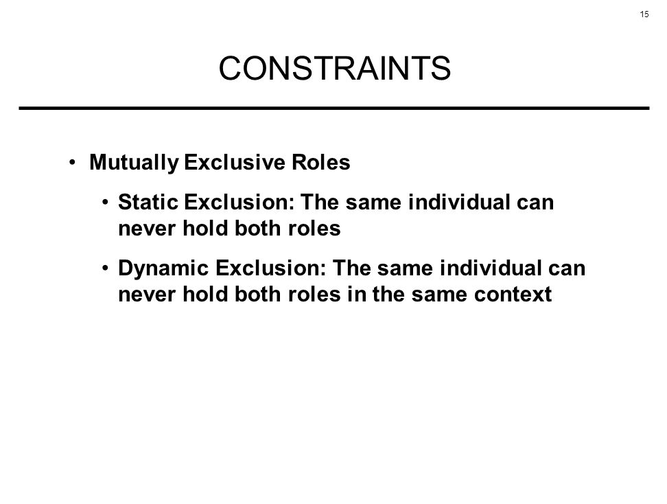 15 CONSTRAINTS Mutually Exclusive Roles Static Exclusion: The same individual can never hold both roles Dynamic Exclusion: The same individual can never hold both roles in the same context