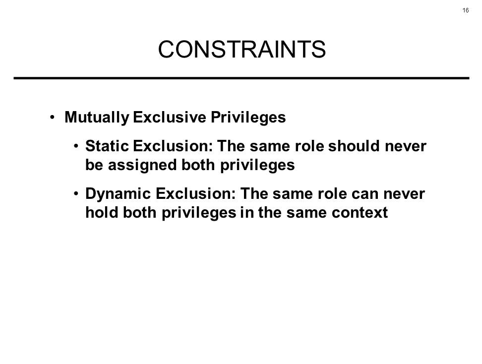 16 CONSTRAINTS Mutually Exclusive Privileges Static Exclusion: The same role should never be assigned both privileges Dynamic Exclusion: The same role can never hold both privileges in the same context