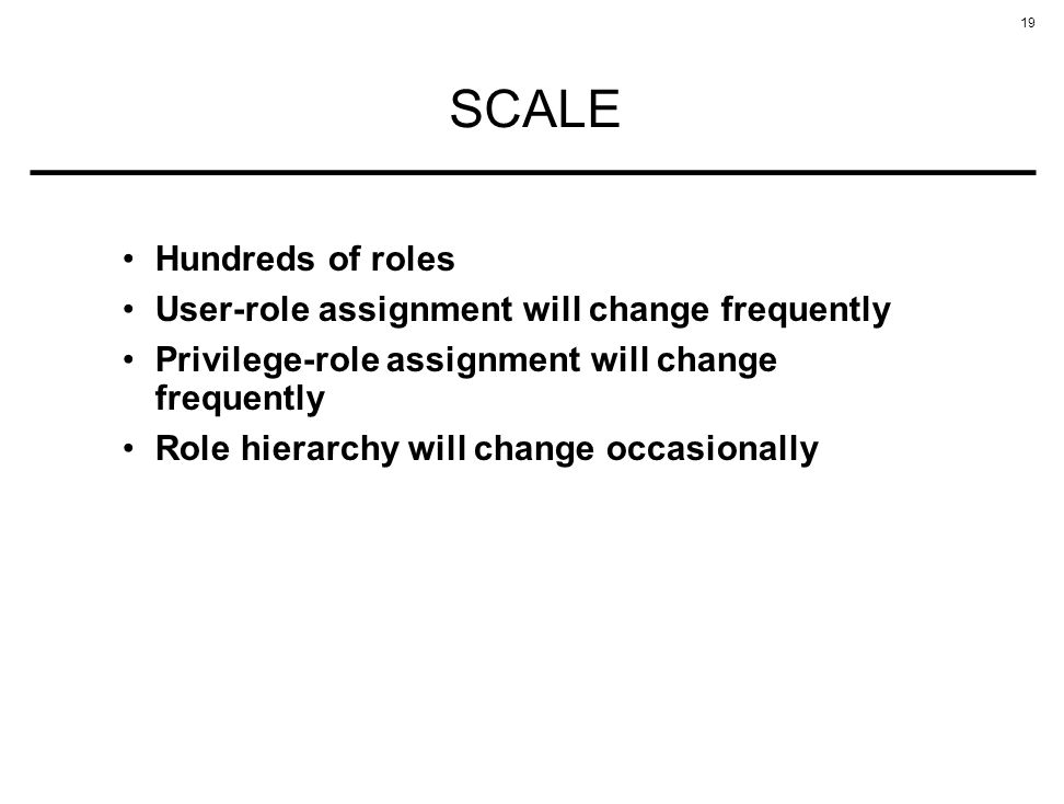19 SCALE Hundreds of roles User-role assignment will change frequently Privilege-role assignment will change frequently Role hierarchy will change occasionally