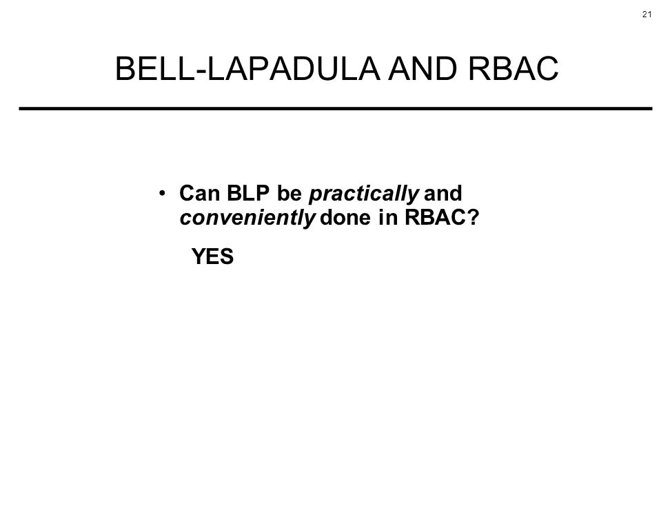 21 BELL-LAPADULA AND RBAC Can BLP be practically and conveniently done in RBAC YES