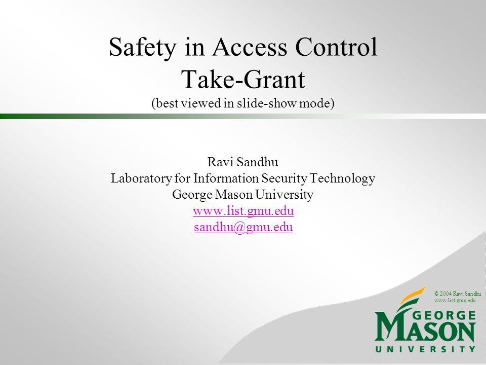 © 2004 Ravi Sandhu www.list.gmu.edu Safety in Access Control Take-Grant (best viewed in slide-show mode) Ravi Sandhu Laboratory for Information Securi