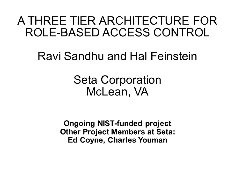 A THREE TIER ARCHITECTURE FOR ROLE-BASED ACCESS CONTROL Ravi Sandhu and Hal Feinstein Seta Corporation McLean, VA Ongoing NIST-funded project Other Project Members at Seta: Ed Coyne, Charles Youman