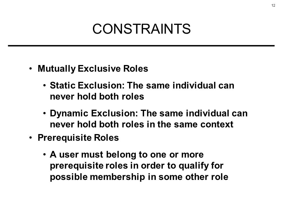 12 CONSTRAINTS Mutually Exclusive Roles Static Exclusion: The same individual can never hold both roles Dynamic Exclusion: The same individual can never hold both roles in the same context Prerequisite Roles A user must belong to one or more prerequisite roles in order to qualify for possible membership in some other role