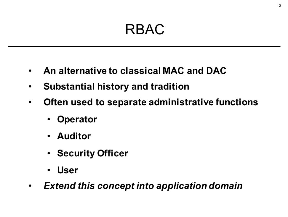 2 RBAC An alternative to classical MAC and DAC Substantial history and tradition Often used to separate administrative functions Operator Auditor Security Officer User Extend this concept into application domain