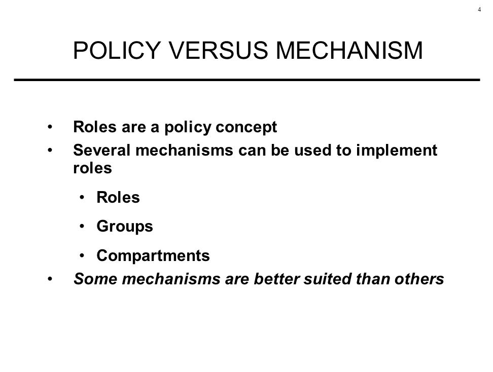 4 POLICY VERSUS MECHANISM Roles are a policy concept Several mechanisms can be used to implement roles Roles Groups Compartments Some mechanisms are better suited than others