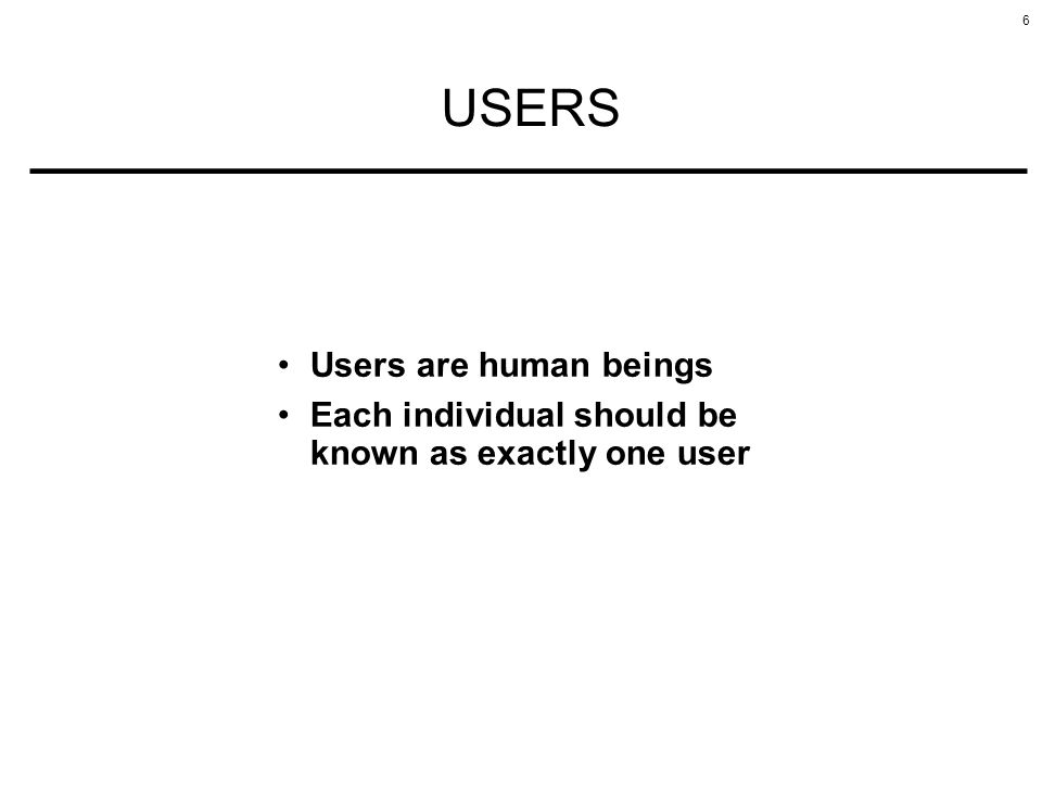 6 USERS Users are human beings Each individual should be known as exactly one user