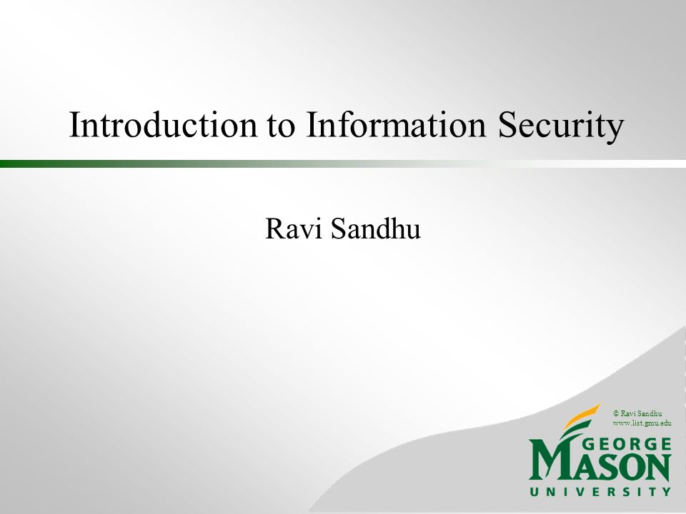 © Ravi Sandhu www.list.gmu.edu Introduction to Information Security Ravi Sandhu