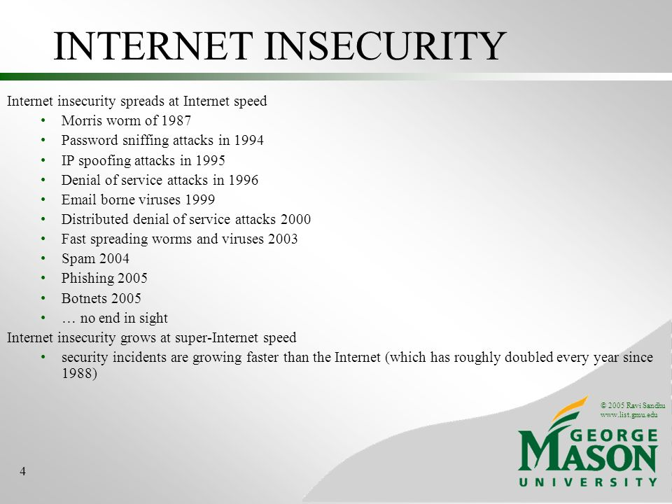 © 2005 Ravi Sandhu   4 INTERNET INSECURITY Internet insecurity spreads at Internet speed Morris worm of 1987 Password sniffing attacks in 1994 IP spoofing attacks in 1995 Denial of service attacks in borne viruses 1999 Distributed denial of service attacks 2000 Fast spreading worms and viruses 2003 Spam 2004 Phishing 2005 Botnets 2005 … no end in sight Internet insecurity grows at super-Internet speed security incidents are growing faster than the Internet (which has roughly doubled every year since 1988)