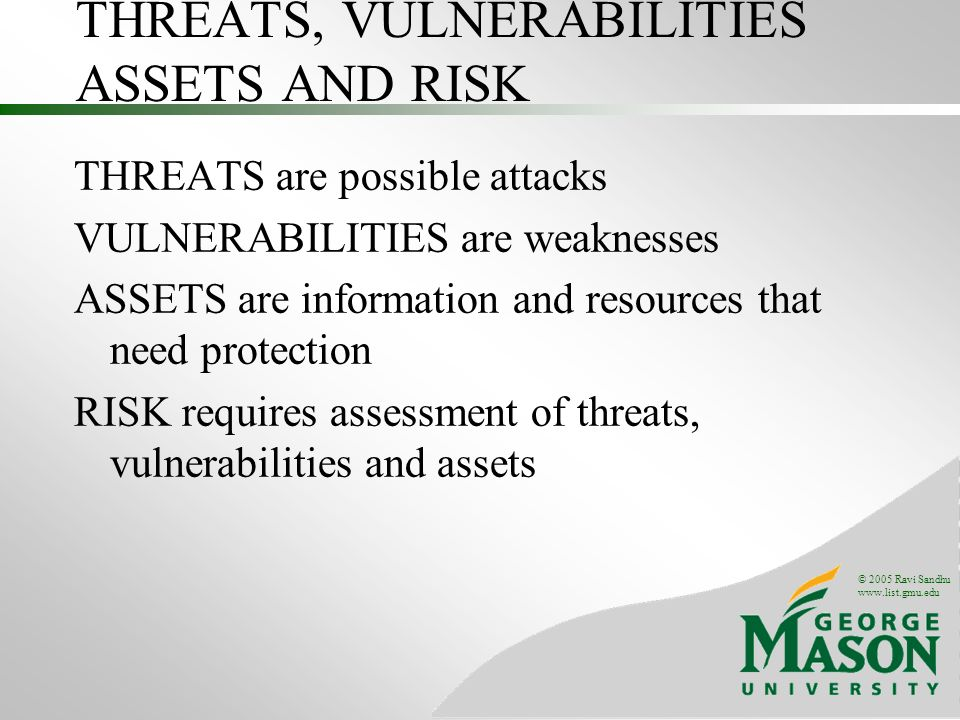 © 2005 Ravi Sandhu www.list.gmu.edu THREATS, VULNERABILITIES ASSETS AND RISK THREATS are possible attacks VULNERABILITIES are weaknesses ASSETS are in