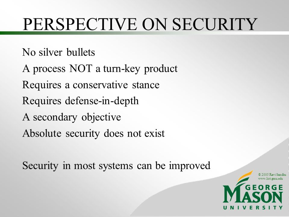 © 2005 Ravi Sandhu   PERSPECTIVE ON SECURITY No silver bullets A process NOT a turn-key product Requires a conservative stance Requires defense-in-depth A secondary objective Absolute security does not exist Security in most systems can be improved