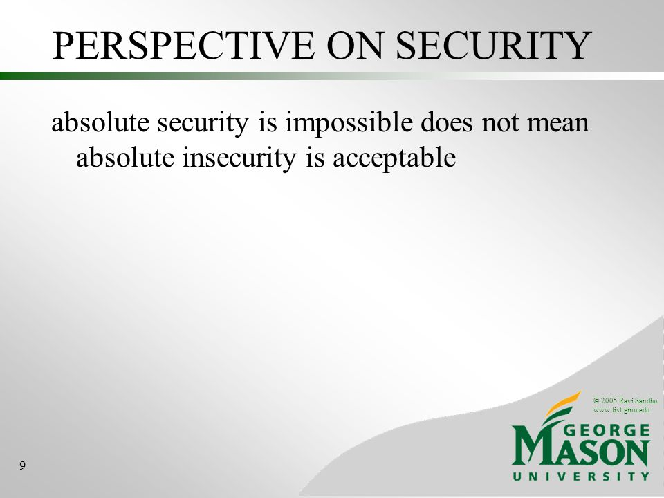 © 2005 Ravi Sandhu   9 PERSPECTIVE ON SECURITY absolute security is impossible does not mean absolute insecurity is acceptable