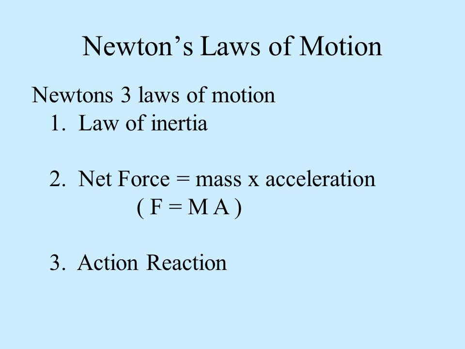 Newtons Laws of Motion Newtons 3 laws of motion 1. Law of inertia 2. Net Force = mass x acceleration ( F = M A ) 3. Action Reaction