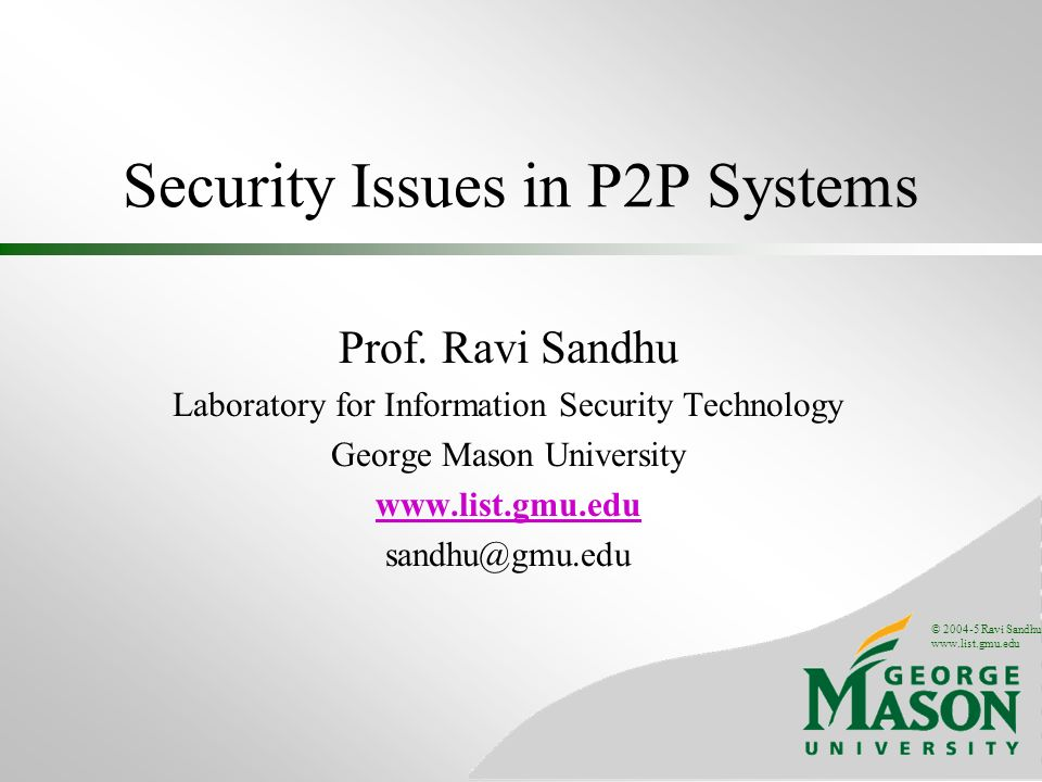 © 2004-5 Ravi Sandhu www.list.gmu.edu Security Issues in P2P Systems Prof.