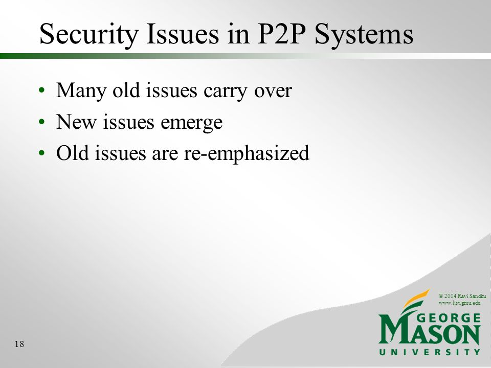© 2004 Ravi Sandhu www.list.gmu.edu 18 Security Issues in P2P Systems Many old issues carry over New issues emerge Old issues are re-emphasized