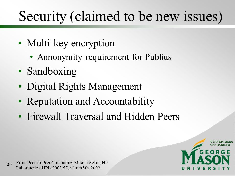 © 2004 Ravi Sandhu www.list.gmu.edu 20 Security (claimed to be new issues) Multi-key encryption Annonymity requirement for Publius Sandboxing Digital Rights Management Reputation and Accountability Firewall Traversal and Hidden Peers From Peer-to-Peer Computing, Milojicic et al, HP Laboratories, HPL-2002-57, March 8th, 2002