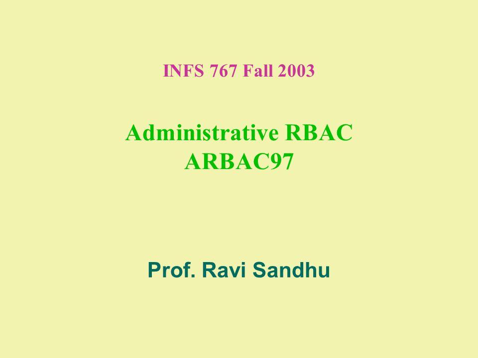 INFS 767 Fall 2003 Administrative RBAC ARBAC97 Prof. Ravi Sandhu