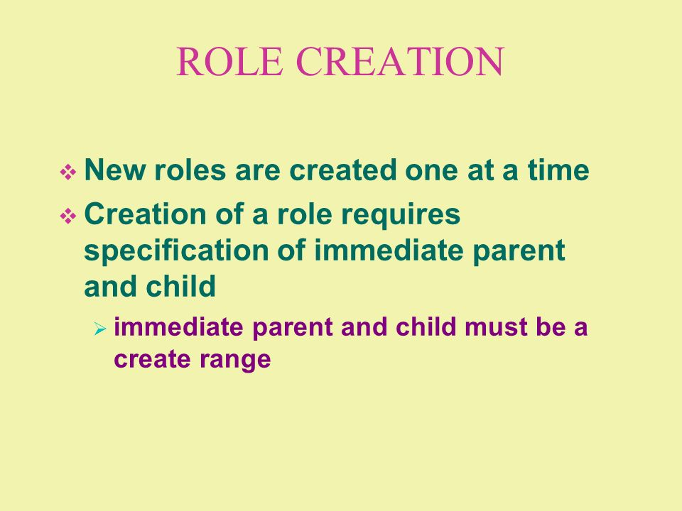 ROLE CREATION New roles are created one at a time Creation of a role requires specification of immediate parent and child immediate parent and child m