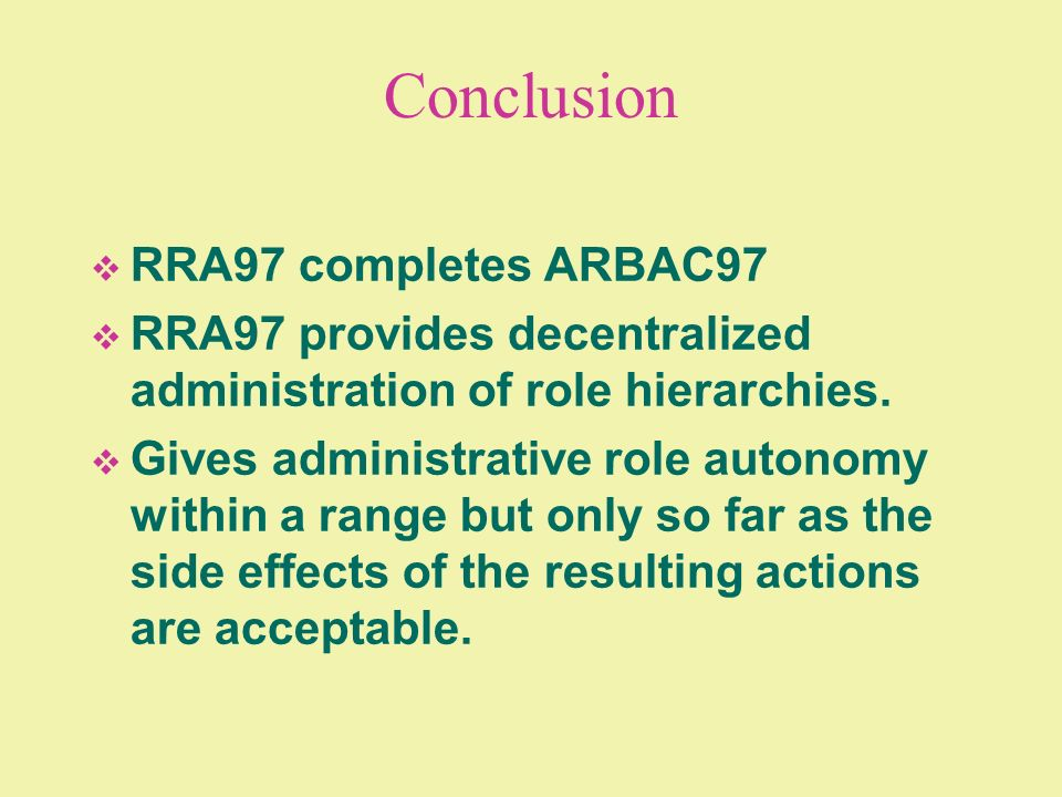 Conclusion RRA97 completes ARBAC97 RRA97 provides decentralized administration of role hierarchies. Gives administrative role autonomy within a range