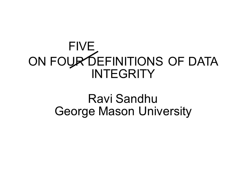 Title ON FOUR DEFINITIONS OF DATA INTEGRITY Ravi Sandhu George Mason University FIVE