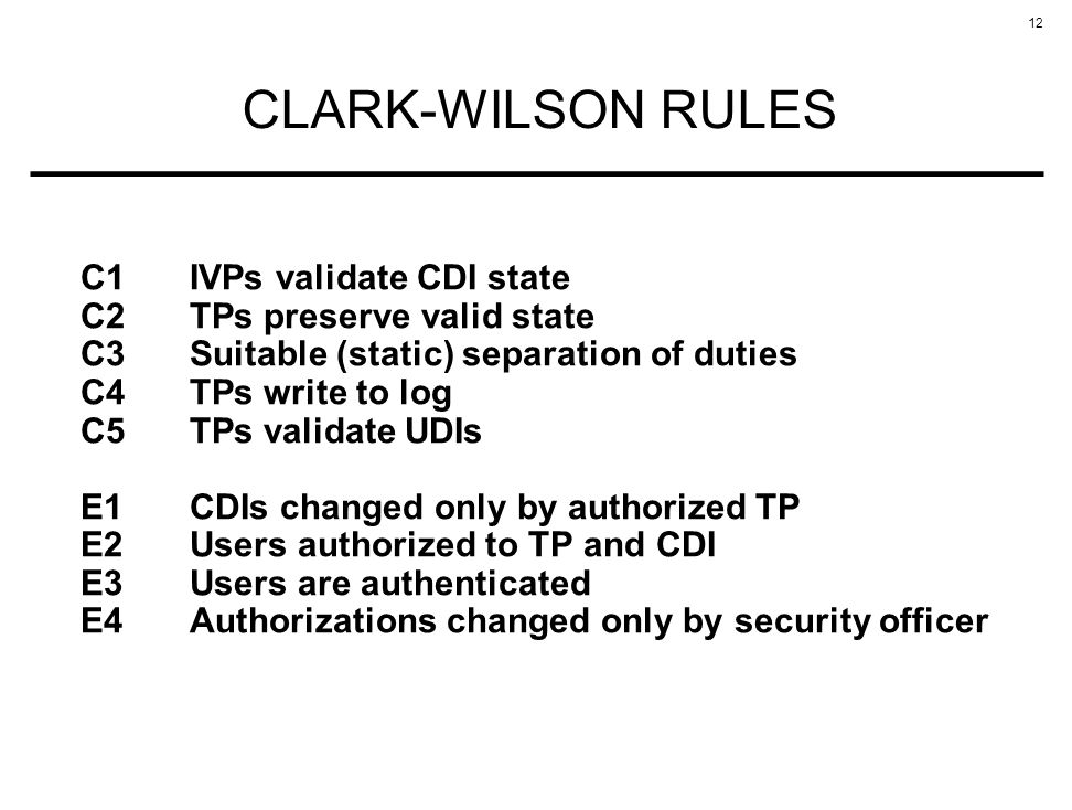 12 CLARK-WILSON RULES C1IVPs validate CDI state C2TPs preserve valid state C3Suitable (static) separation of duties C4TPs write to log C5TPs validate