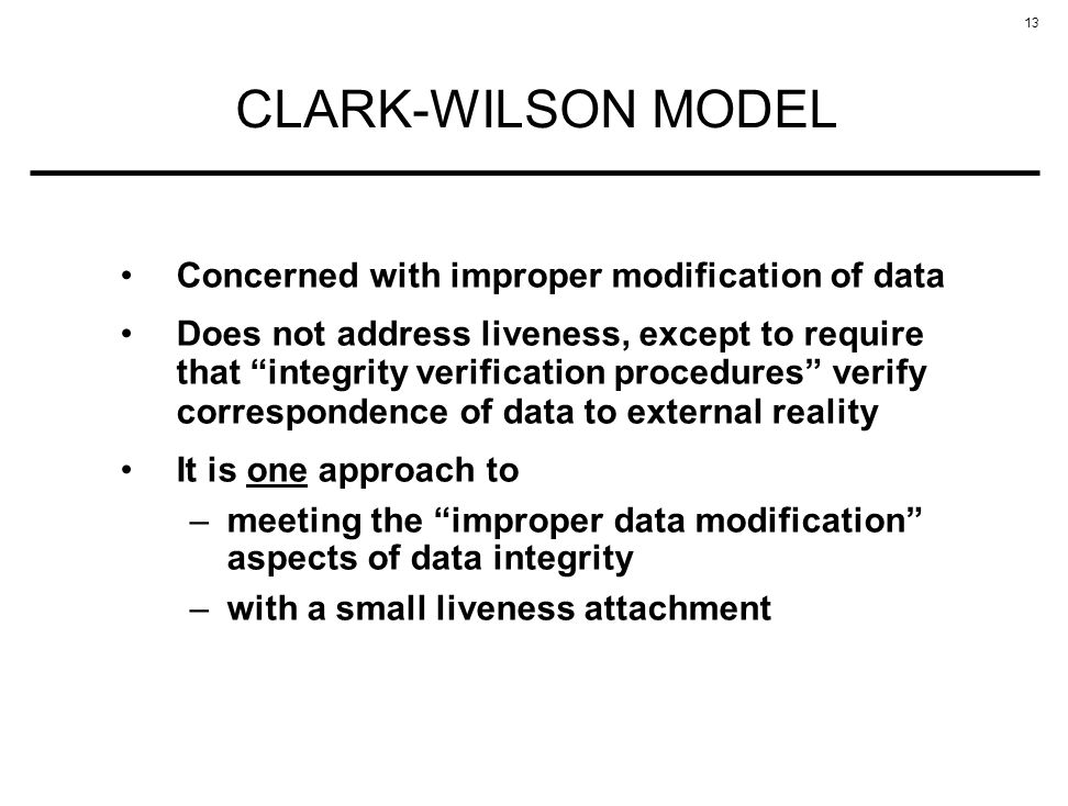 13 CLARK-WILSON MODEL Concerned with improper modification of data Does not address liveness, except to require that integrity verification procedures verify correspondence of data to external reality It is one approach to –meeting the improper data modification aspects of data integrity –with a small liveness attachment