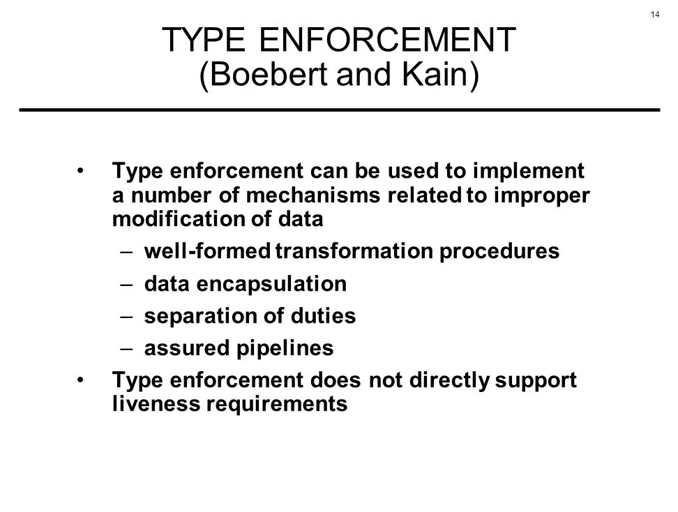 14 TYPE ENFORCEMENT (Boebert and Kain) Type enforcement can be used to implement a number of mechanisms related to improper modification of data –well-formed transformation procedures –data encapsulation –separation of duties –assured pipelines Type enforcement does not directly support liveness requirements