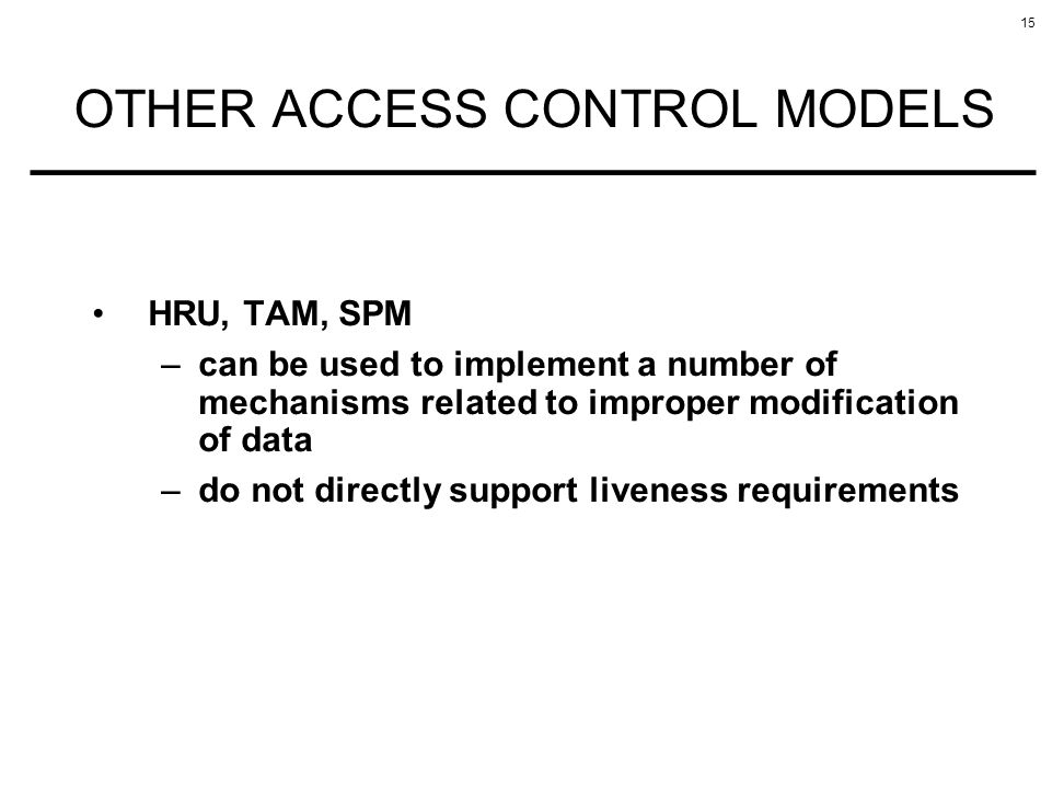 15 OTHER ACCESS CONTROL MODELS HRU, TAM, SPM –can be used to implement a number of mechanisms related to improper modification of data –do not directl