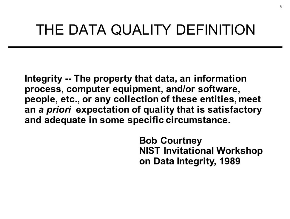 8 THE DATA QUALITY DEFINITION Integrity -- The property that data, an information process, computer equipment, and/or software, people, etc., or any collection of these entities, meet an a priori expectation of quality that is satisfactory and adequate in some specific circumstance.
