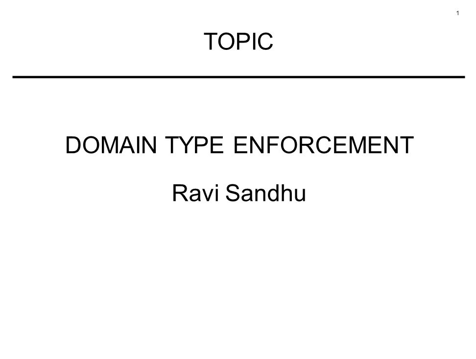 1 TOPIC DOMAIN TYPE ENFORCEMENT Ravi Sandhu