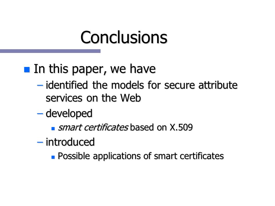 Conclusions n In this paper, we have –identified the models for secure attribute services on the Web –developed n smart certificates based on X.509 –introduced n Possible applications of smart certificates