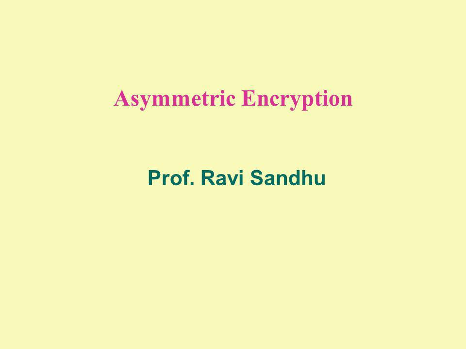 Asymmetric Encryption Prof. Ravi Sandhu