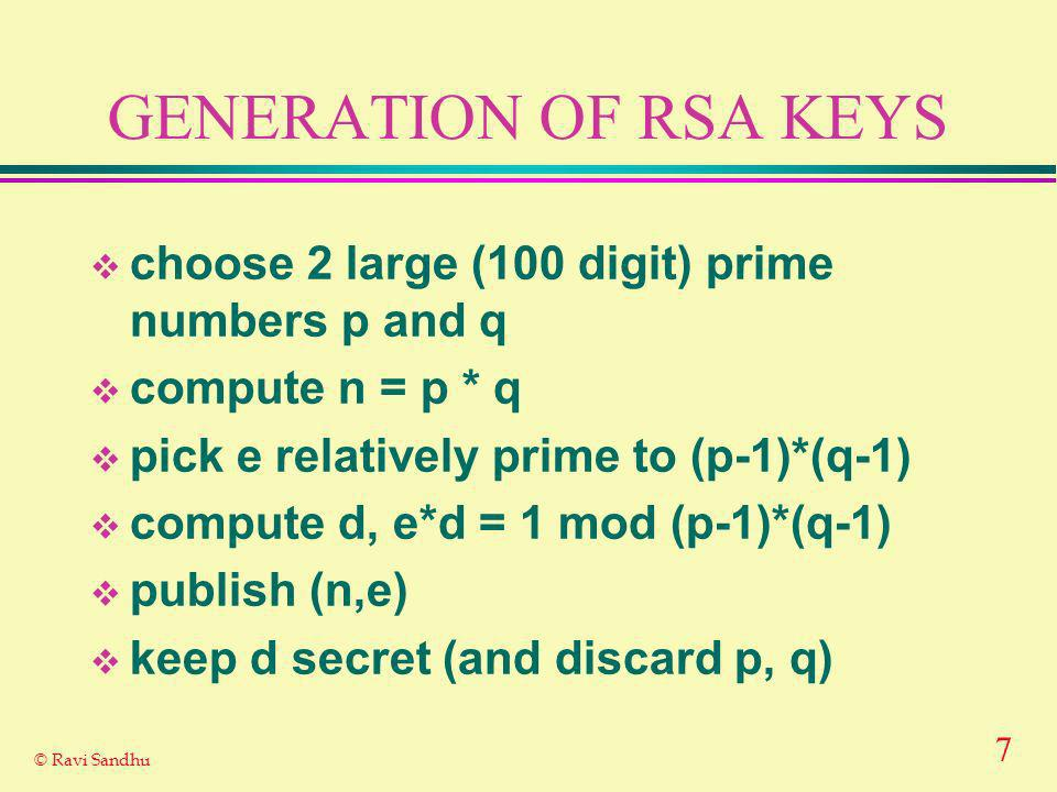 7 © Ravi Sandhu GENERATION OF RSA KEYS choose 2 large (100 digit) prime numbers p and q compute n = p * q pick e relatively prime to (p-1)*(q-1) compute d, e*d = 1 mod (p-1)*(q-1) publish (n,e) keep d secret (and discard p, q)